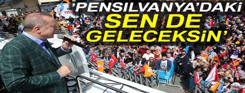 Cumhurbaşkanı Erdoğan: 'Pensilvanyadaki sen de geleceksin'