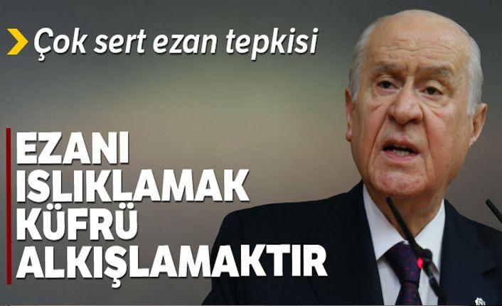 MHP lideri Bahçeli: 'Ezanı ıslıklamak küfrü alkışlamaktır'