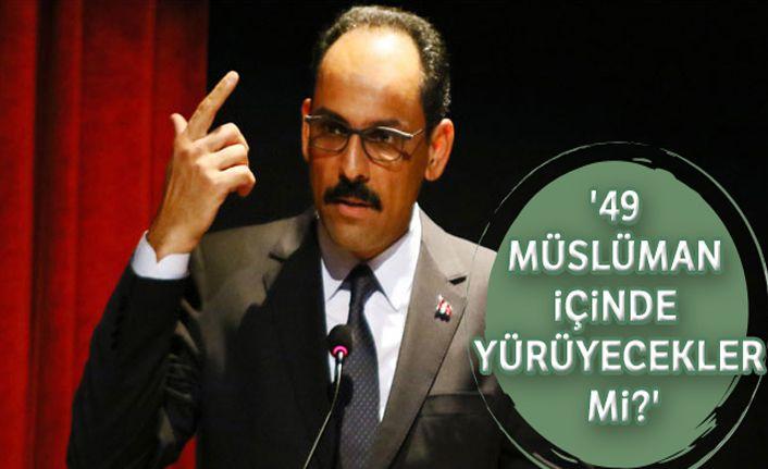 Kalın: '49 Müslüman içinde yürüyecekler mi?'