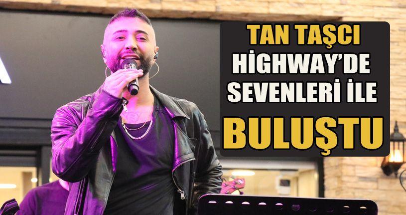 Pop sanatçısı Tan Taşçı, Highway'de sevenleriyle buluştu