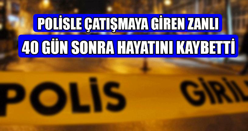 Polisle Çatışmaya Giren Zanlı 40 Gün Sonra Hayatını Kaybetti