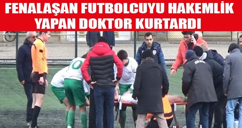 Fenalaşan futbolcuyu hakemlik yapan doktor kurtardı