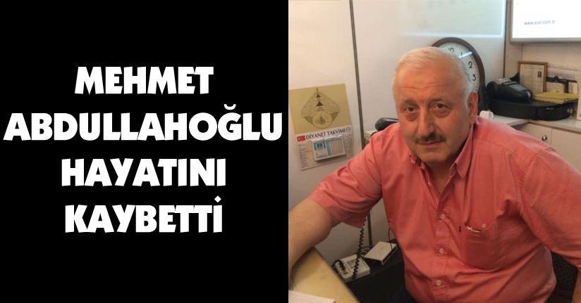 Mehmet Abdullahoğlu hayatını kaybetti