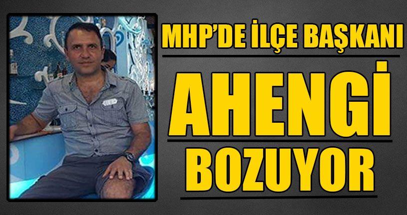 MHP'de İlçe Başkanı Ahengi Bozuyor