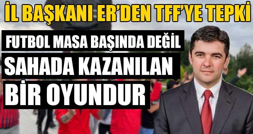 İl Başkanı Er'den TFF'ye Tepki