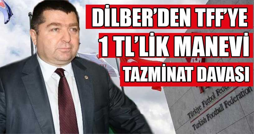 Ali Dilber'den TFF'ye Tazminat Davası
