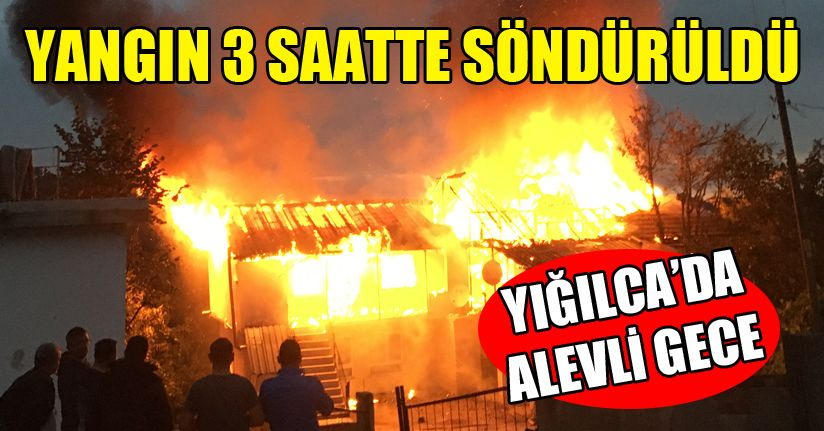 Yığılca'da ev alev alev yandı
