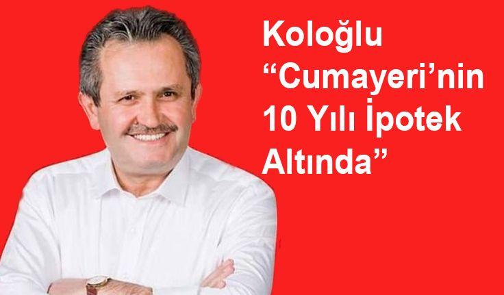 """Koloğlu """"Cumayeri'nin 10 Yılı İpotek Altında"""""""