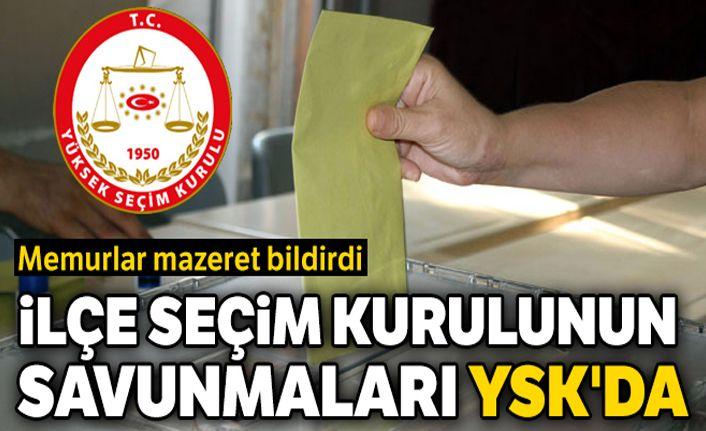 İlçe seçim kurulunun savunmaları YSK'da: Memurlar mazeret bildirdi