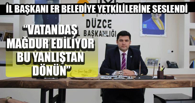 İl Başkanı Er Belediye Yetkililerine Seslendi