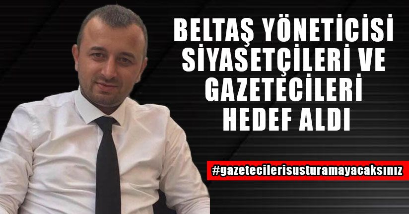 Beltaş Yöneticisi Siyasetçileri ve Gazetecileri Hedef Aldı