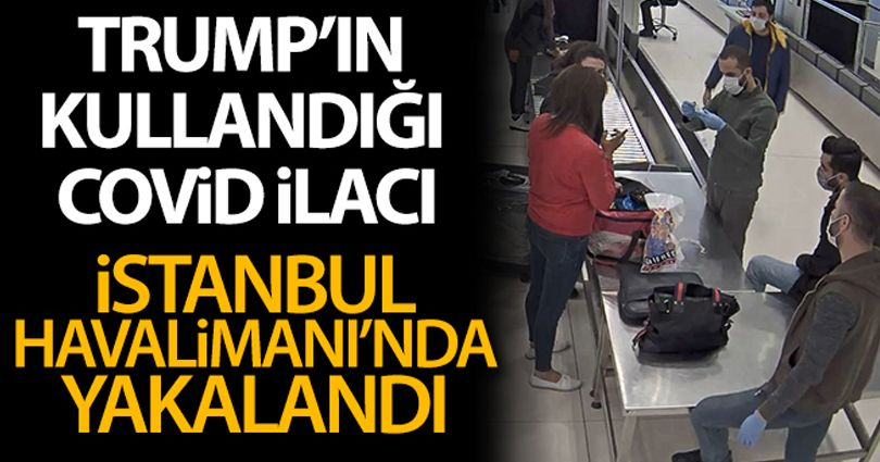 İstanbul Havalimanı'nda Trump'ın kullandığı Covid-19 ilacı yakalandı