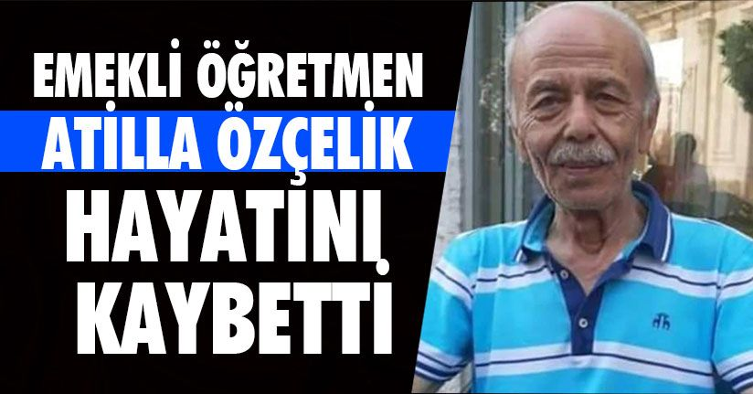 Emekli Öğretmen Atilla Özçelik Hayatını Kaybetti