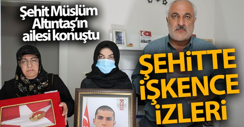 Şehit Müslüm Altıntaş'ın ailesi konuştu: 'Oğlum işkenceye maruz kalmış'