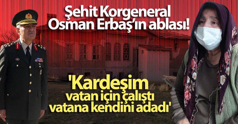 Şehit Korgeneral Osman Erbaş'ın ablası: 'Kardeşim vatan için çalıştı, vatana kendini adadı'