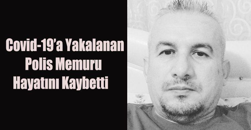 Covid-19'a yakalanan Polis memuru hayatını kaybetti