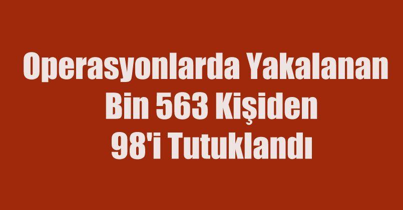 Operasyonlarda yakalanan bin 563 kişiden 98'i tutuklandı