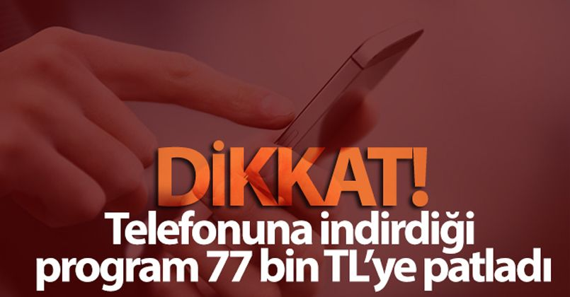 Telefonuna indirdiği program 77 bin TL'ye patladı