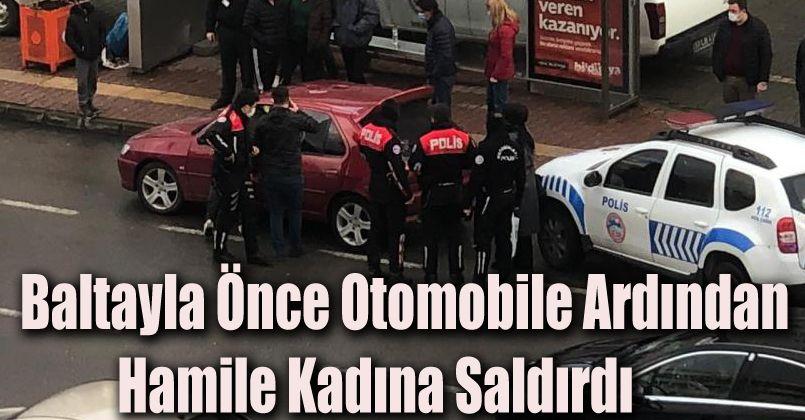 Baltayla önce otomobile ardından hamile kadına saldırdı