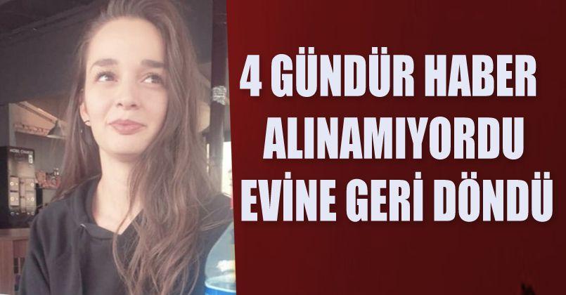 4 gündür haber alınamayan genç kız evine geri döndü