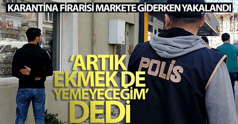 Karantina firarisi markete giderken yakalandı, polislere 'Artık ekmek de yemeyeceğim' dedi