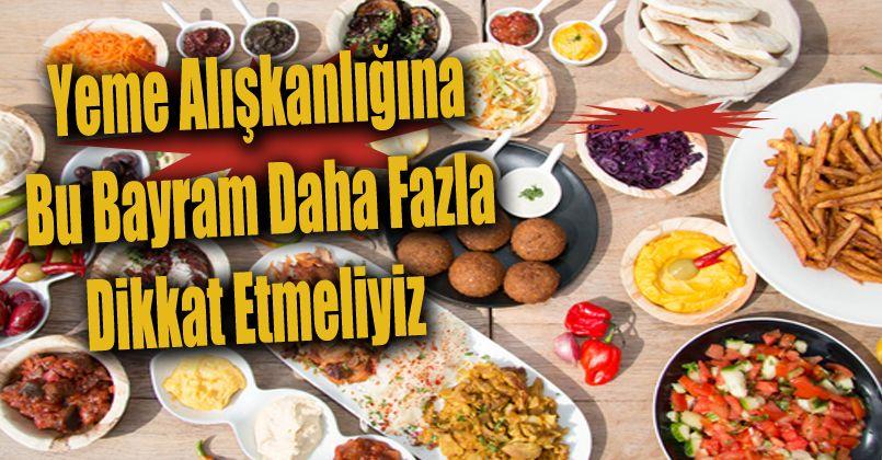 Yeme alışkanlığına bu bayram daha fazla dikkat etmeliyiz