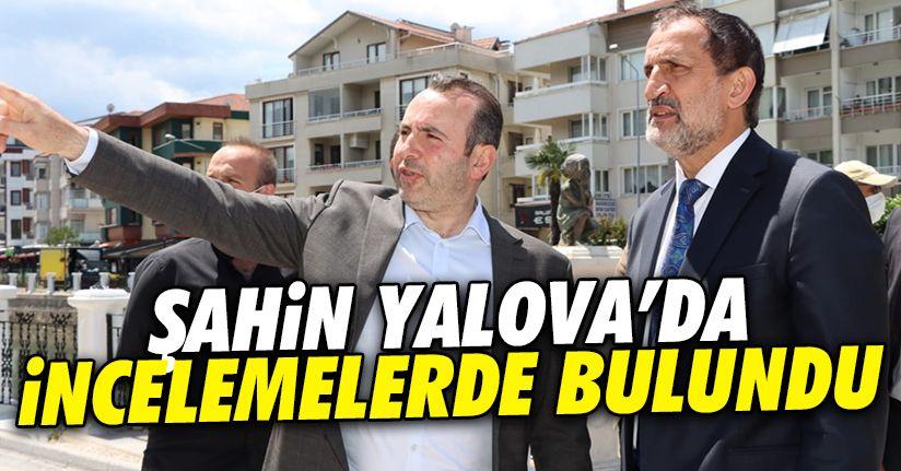 Başkan Şahin, Yalova'da çalışmaları inceledi