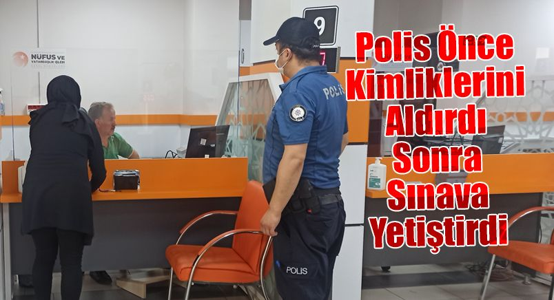 Polis Önce Kimliklerini Aldırdı Sonra Sınava Yetiştirdi