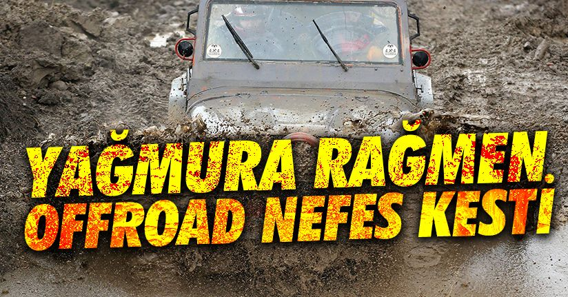 Off-road tutkunlarını sağanak yağmur bile durduramadı
