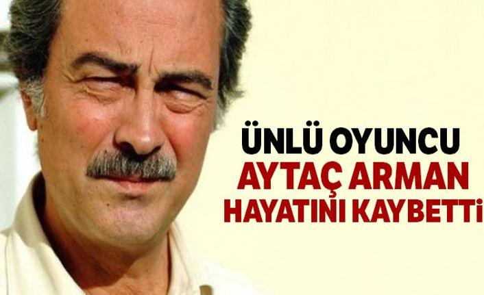 Ünlü oyuncu Aytaç Arman hayatını kaybetti!