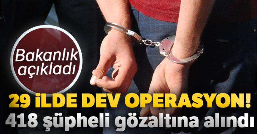 29 ilde dev operasyon! 418 şüpheli gözaltına alındı
