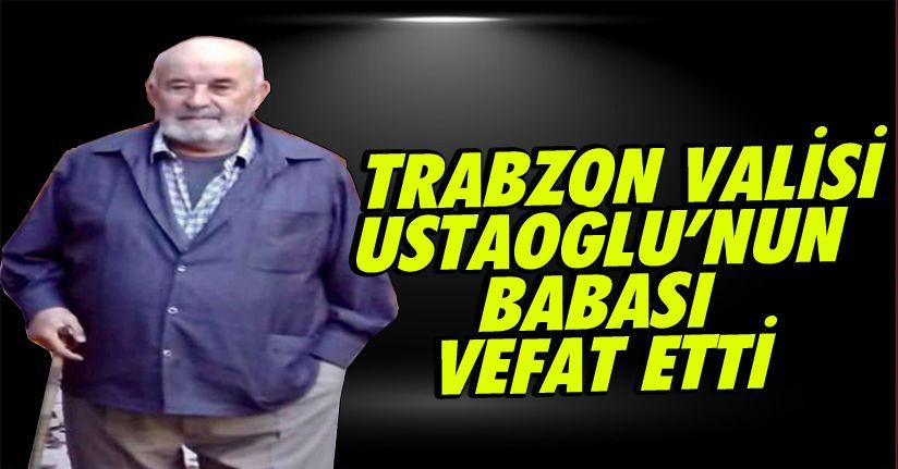 Trabzon Valisi Ustaoğlu'nun babası vefat etti