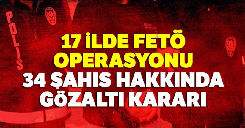 17 ilde FETÖ operasyonu: 34 şahıs hakkında gözaltı kararı