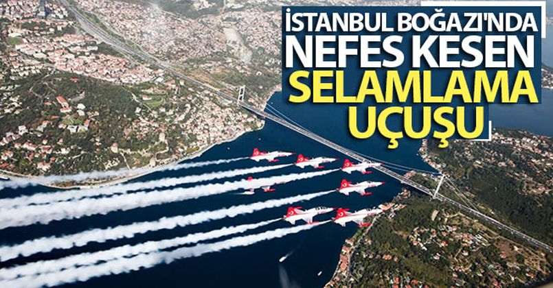 İstanbul Boğazı'nda nefes kesen selamlama uçuşu