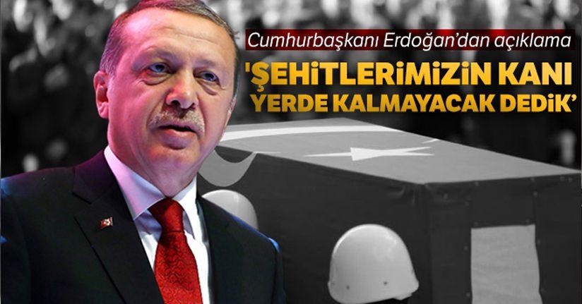 Cumhurbaşkanı Erdoğan: 'Şehitlerimizin kanı yerde kalmayacak dedik'