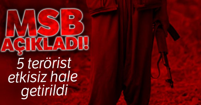 MSB açıkladı! 5 PKK'lı terörist etkisiz hale getirildi