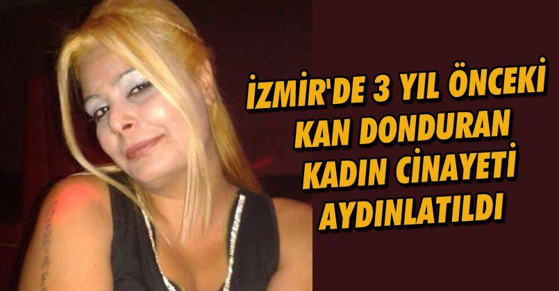 İzmir'de 3 yıl önceki kan donduran kadın cinayeti aydınlatıldı
