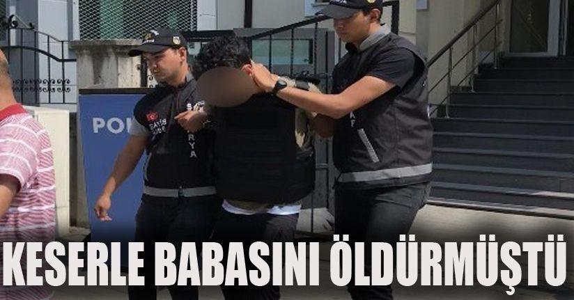 Keserle babasını öldüren şahıs tutuklandı