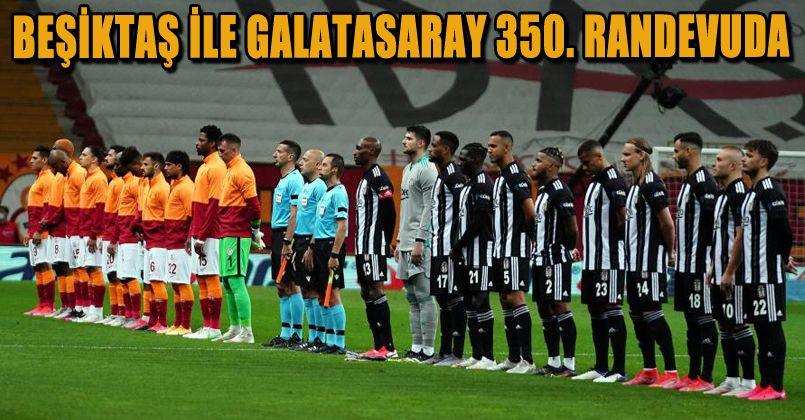 Beşiktaş ile Galatasaray 350. randevuda
