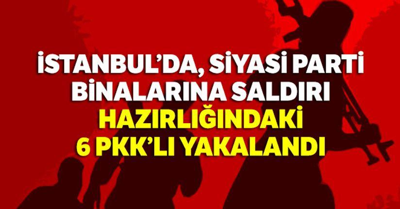 İstanbul'da, siyasi parti binalarına saldırı hazırlığındaki 6 PKK'lı yakalandı